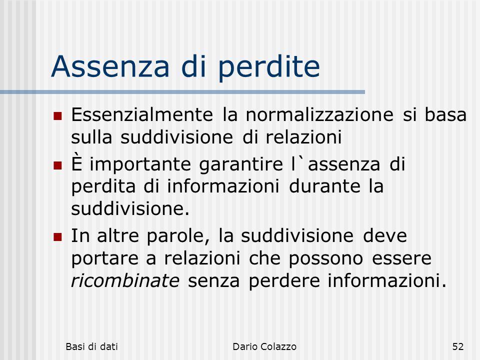 Basi di datiDario Colazzo52 Assenza di perdite Essenzialmente la normalizzazione si basa sulla suddivisione di relazioni È importante garantire l`asse
