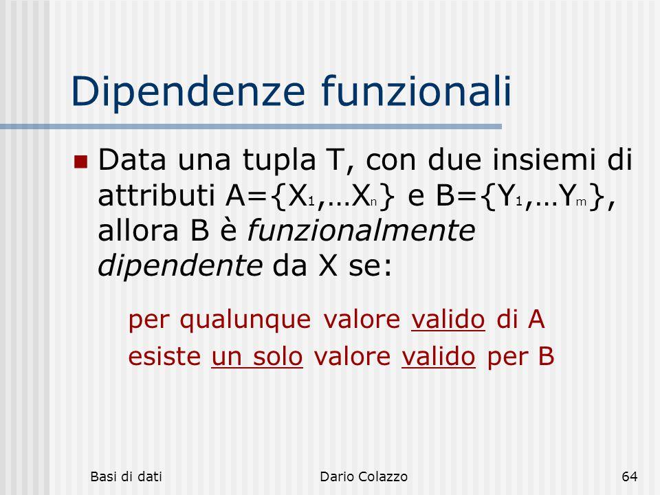 Basi di datiDario Colazzo64 Dipendenze funzionali Data una tupla T, con due insiemi di attributi A={X 1,…X n } e B={Y 1,…Y m }, allora B è funzionalme