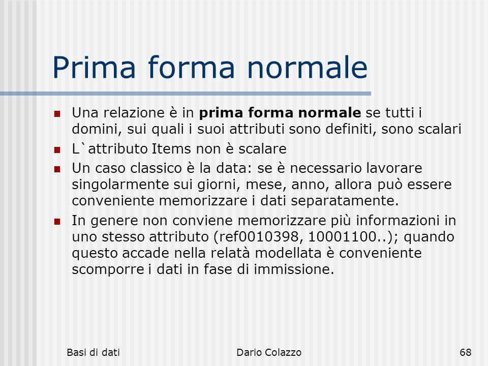 Basi di datiDario Colazzo68 Prima forma normale Una relazione è in prima forma normale se tutti i domini, sui quali i suoi attributi sono definiti, so