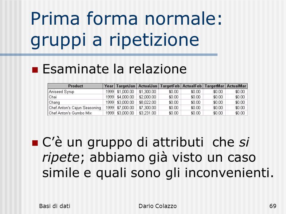 Basi di datiDario Colazzo69 Prima forma normale: gruppi a ripetizione Esaminate la relazione C'è un gruppo di attributi che si ripete; abbiamo già vis