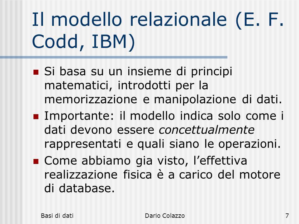 Basi di datiDario Colazzo7 Il modello relazionale (E. F. Codd, IBM) Si basa su un insieme di principi matematici, introdotti per la memorizzazione e m