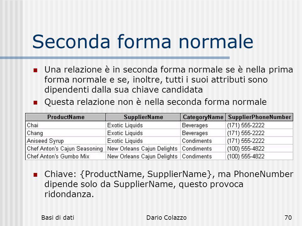 Basi di datiDario Colazzo70 Seconda forma normale Una relazione è in seconda forma normale se è nella prima forma normale e se, inoltre, tutti i suoi
