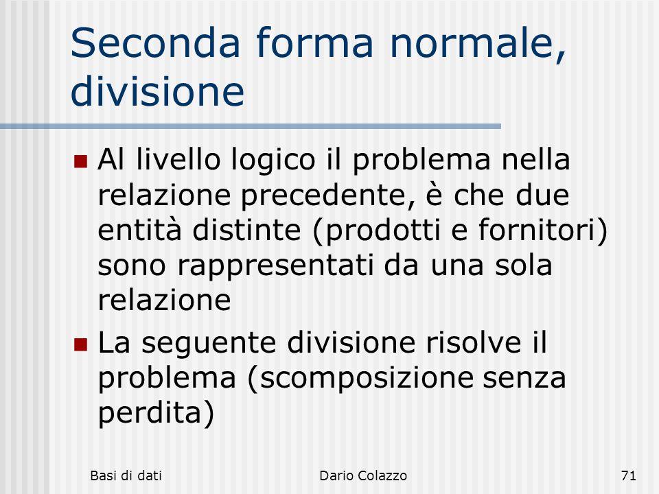 Basi di datiDario Colazzo71 Seconda forma normale, divisione Al livello logico il problema nella relazione precedente, è che due entità distinte (prod