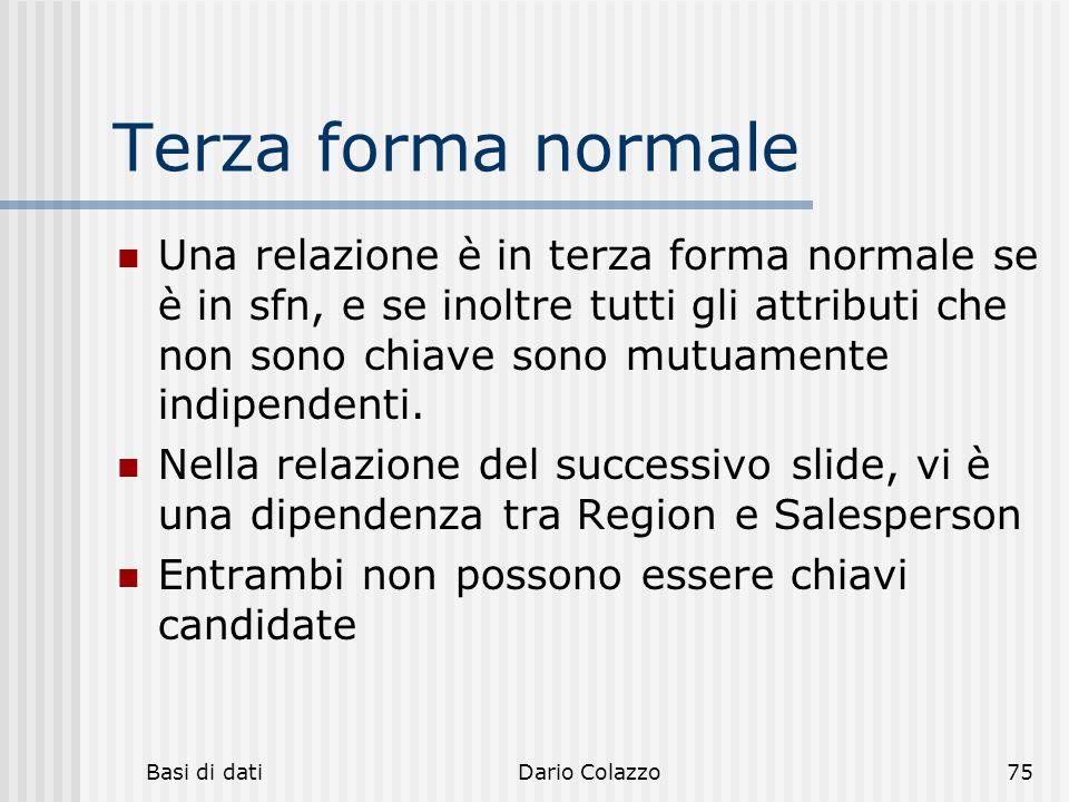 Basi di datiDario Colazzo75 Terza forma normale Una relazione è in terza forma normale se è in sfn, e se inoltre tutti gli attributi che non sono chia
