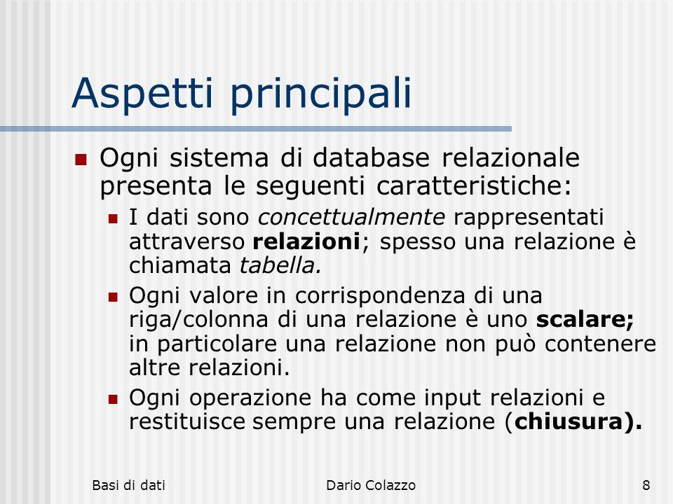 Basi di datiDario Colazzo8 Aspetti principali Ogni sistema di database relazionale presenta le seguenti caratteristiche: I dati sono concettualmente r