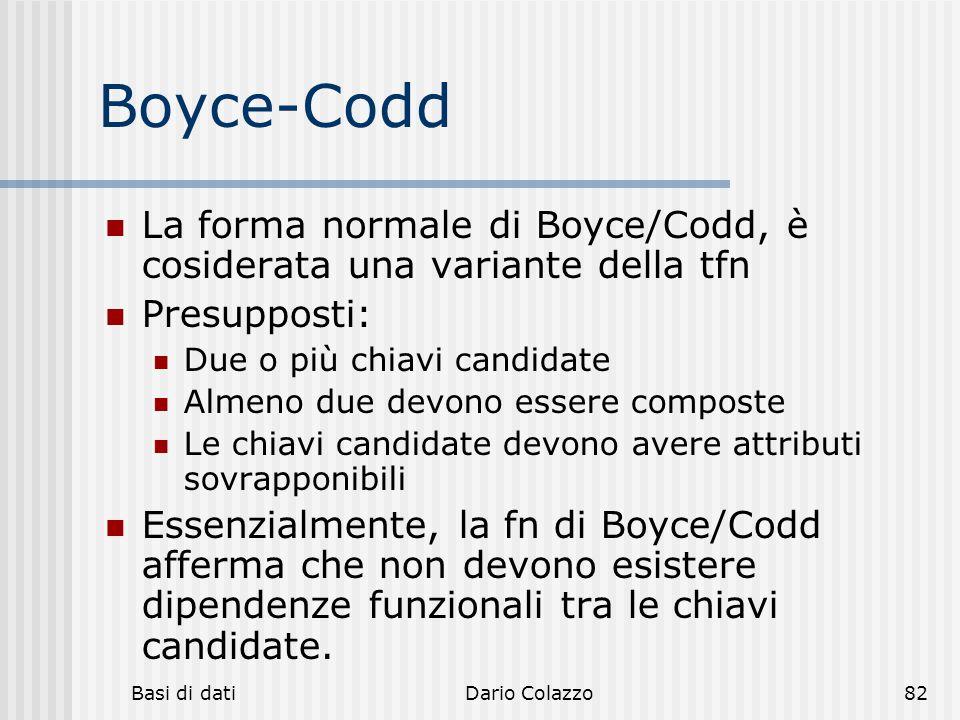 Basi di datiDario Colazzo82 Boyce-Codd La forma normale di Boyce/Codd, è cosiderata una variante della tfn Presupposti: Due o più chiavi candidate Alm