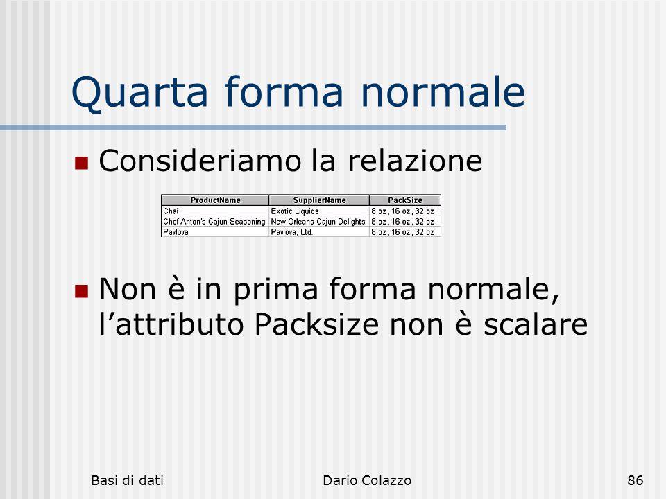 Basi di datiDario Colazzo86 Quarta forma normale Consideriamo la relazione Non è in prima forma normale, l'attributo Packsize non è scalare