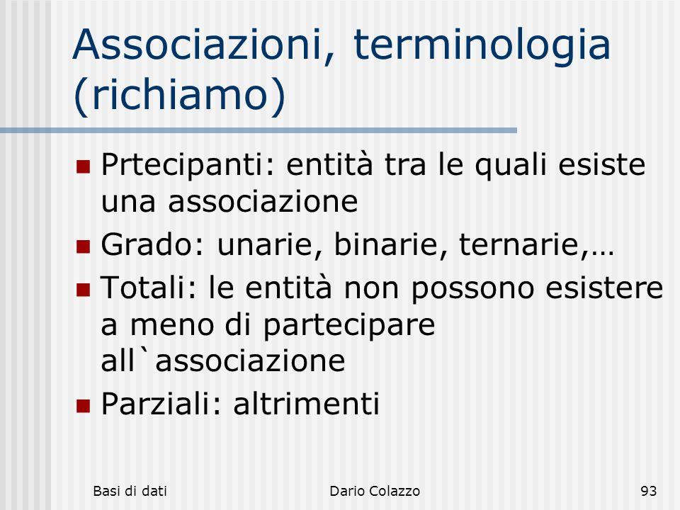 Basi di datiDario Colazzo93 Associazioni, terminologia (richiamo) Prtecipanti: entità tra le quali esiste una associazione Grado: unarie, binarie, ter