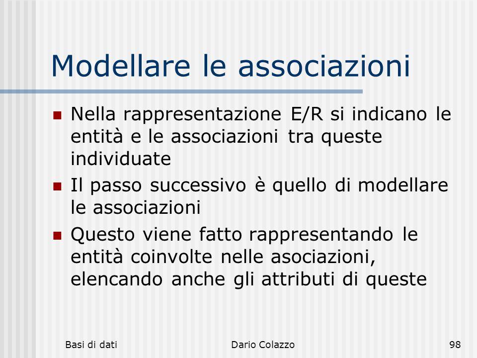 Basi di datiDario Colazzo98 Modellare le associazioni Nella rappresentazione E/R si indicano le entità e le associazioni tra queste individuate Il pas
