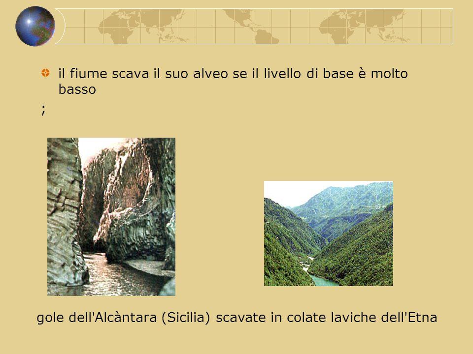 il fiume scava il suo alveo se il livello di base è molto basso ; gole dell'Alcàntara (Sicilia) scavate in colate laviche dell'Etna