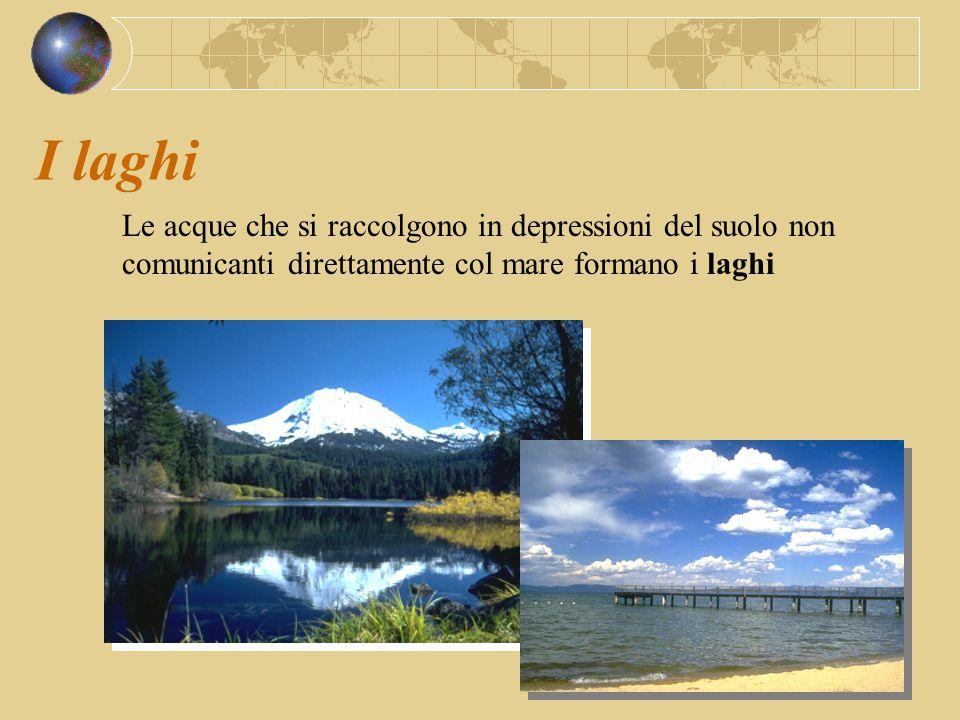 I laghi Le acque che si raccolgono in depressioni del suolo non comunicanti direttamente col mare formano i laghi
