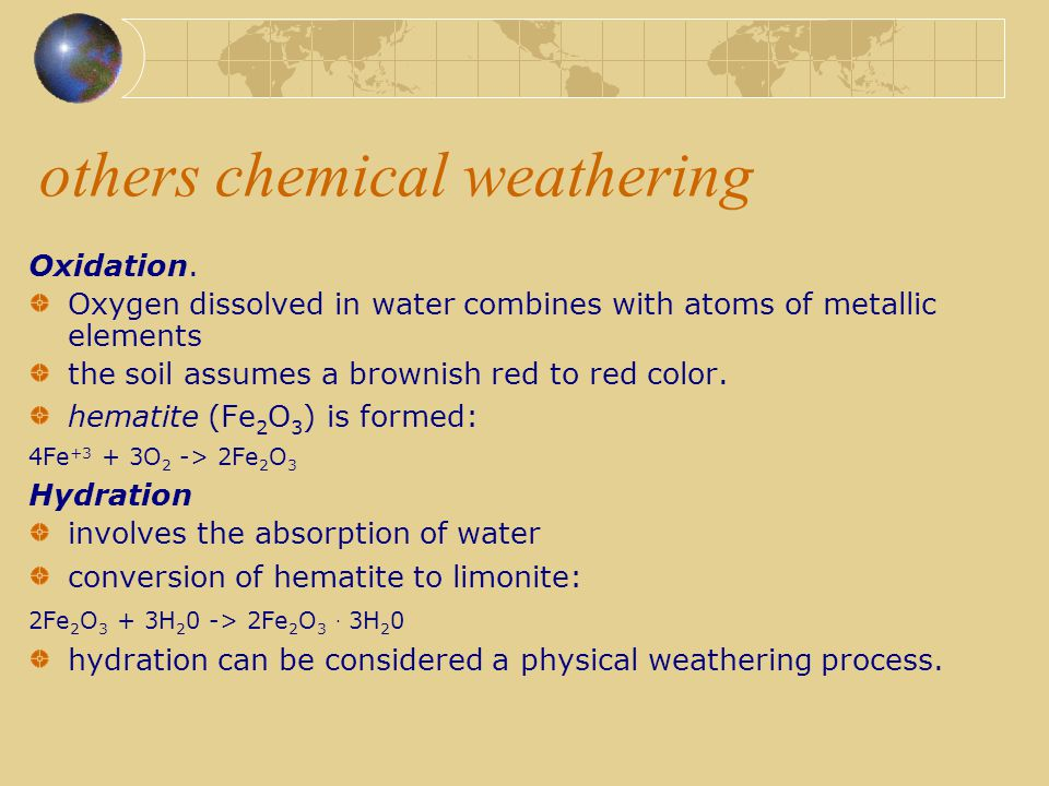 others chemical weathering Oxidation. Oxygen dissolved in water combines with atoms of metallic elements the soil assumes a brownish red to red color.