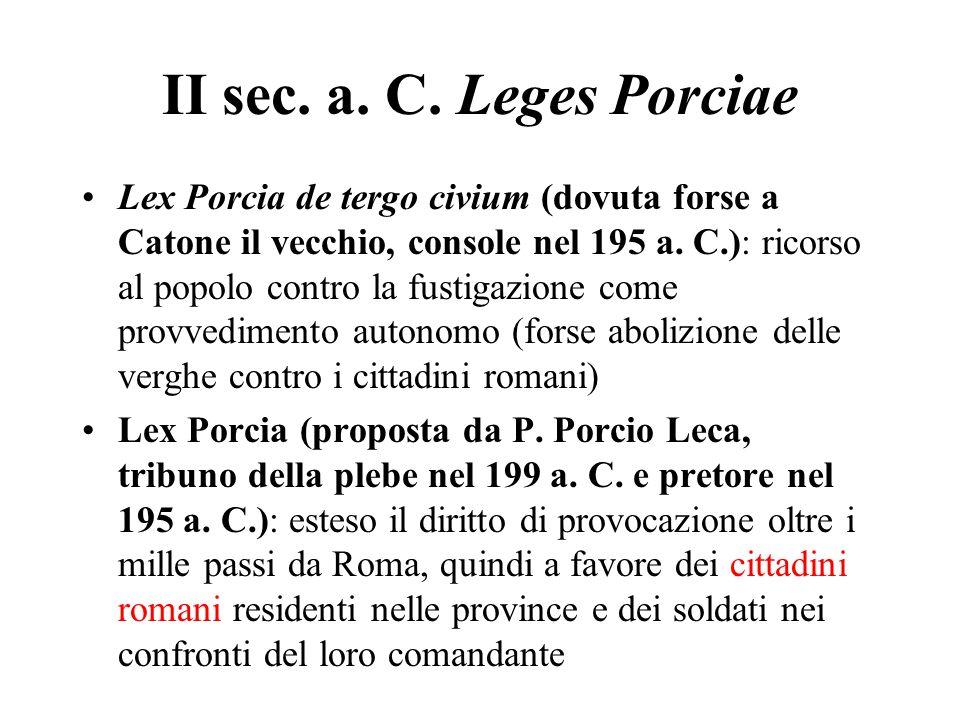 II sec. a. C. Leges Porciae Lex Porcia de tergo civium (dovuta forse a Catone il vecchio, console nel 195 a. C.): ricorso al popolo contro la fustigaz