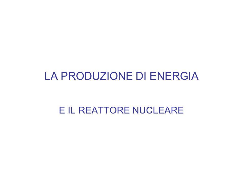 LA PRODUZIONE DI ENERGIA E IL REATTORE NUCLEARE