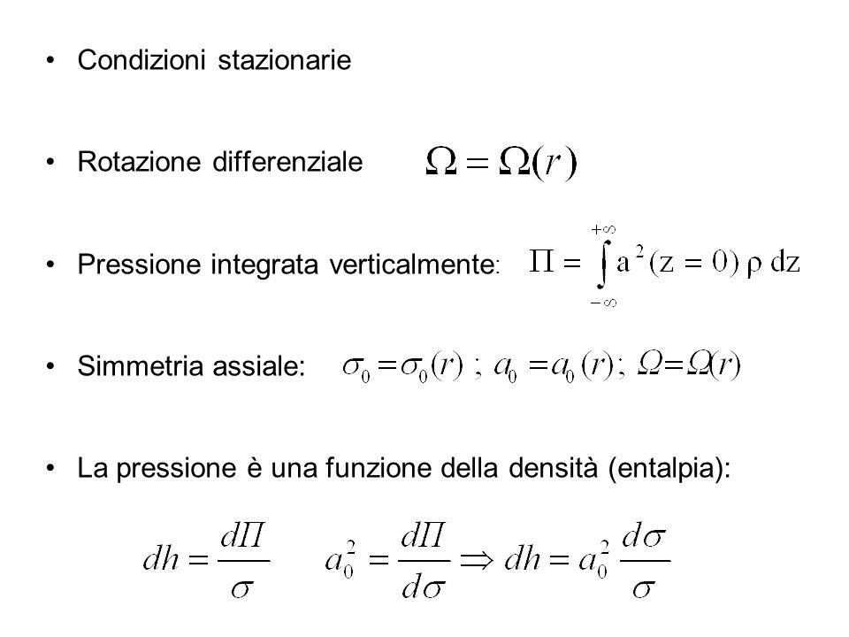 Condizioni stazionarie Rotazione differenziale Pressione integrata verticalmente : Simmetria assiale: La pressione è una funzione della densità (entalpia):