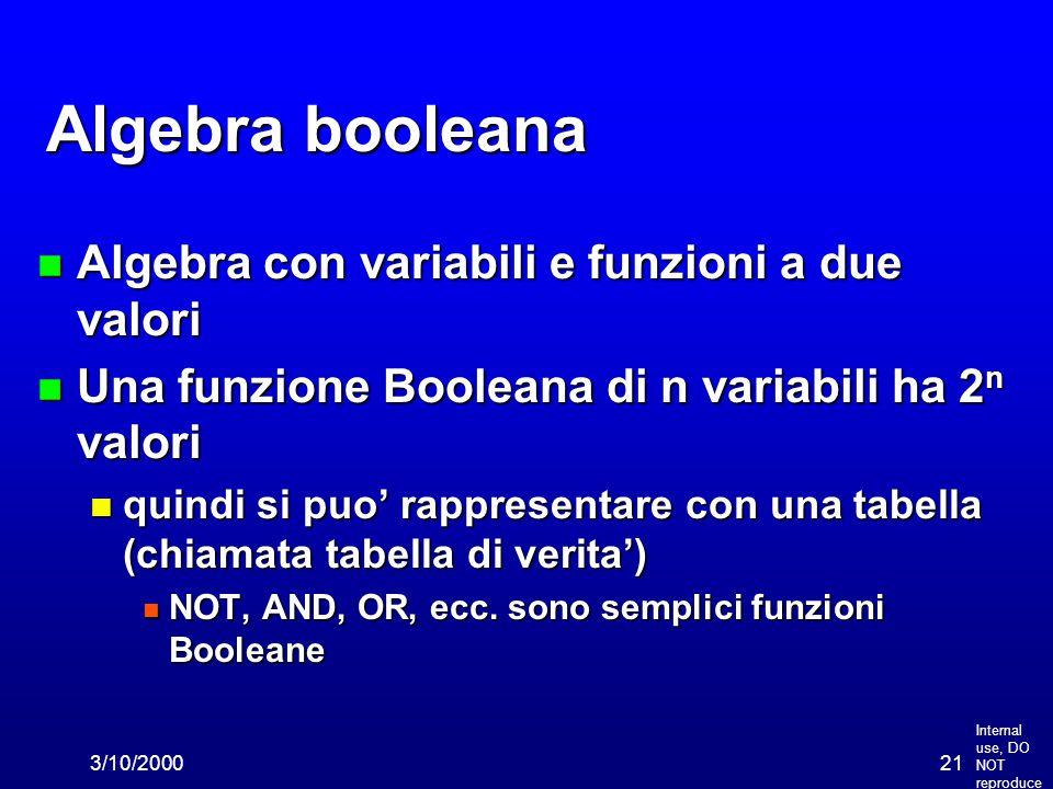 Internal use, DO NOT reproduce 3/10/200021 Algebra booleana n Algebra con variabili e funzioni a due valori n Una funzione Booleana di n variabili ha 2 n valori n quindi si puo' rappresentare con una tabella (chiamata tabella di verita') n NOT, AND, OR, ecc.