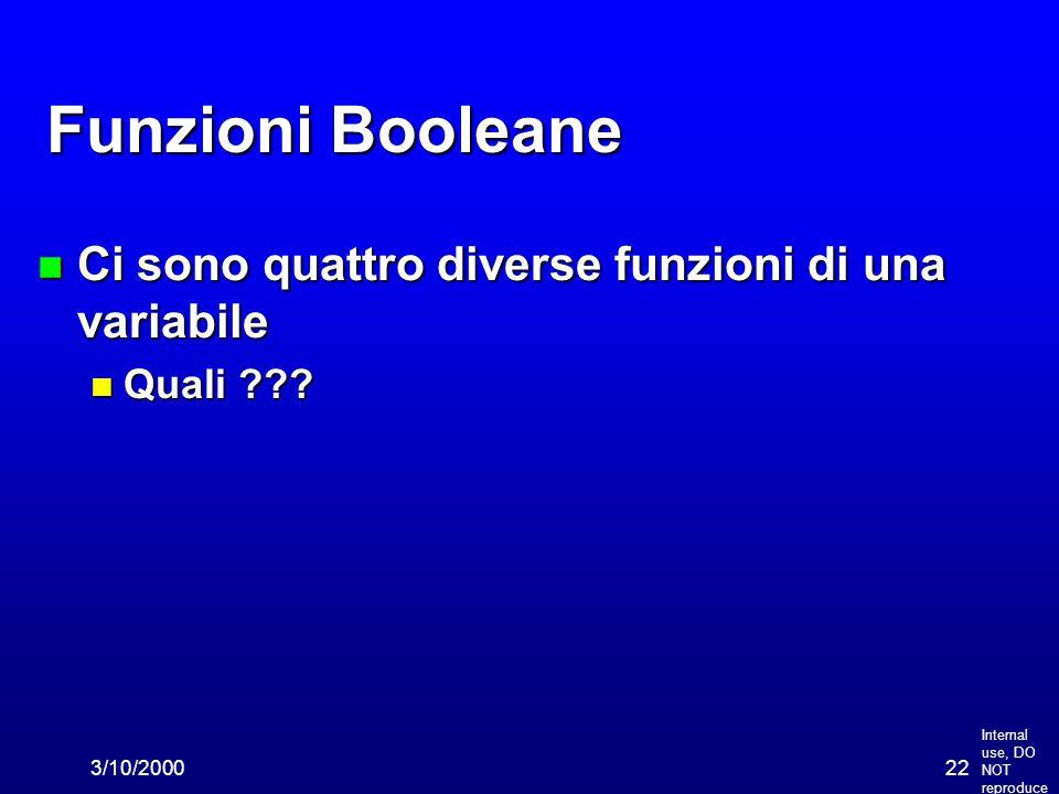 Internal use, DO NOT reproduce 3/10/200022 Funzioni Booleane n Ci sono quattro diverse funzioni di una variabile n Quali ???