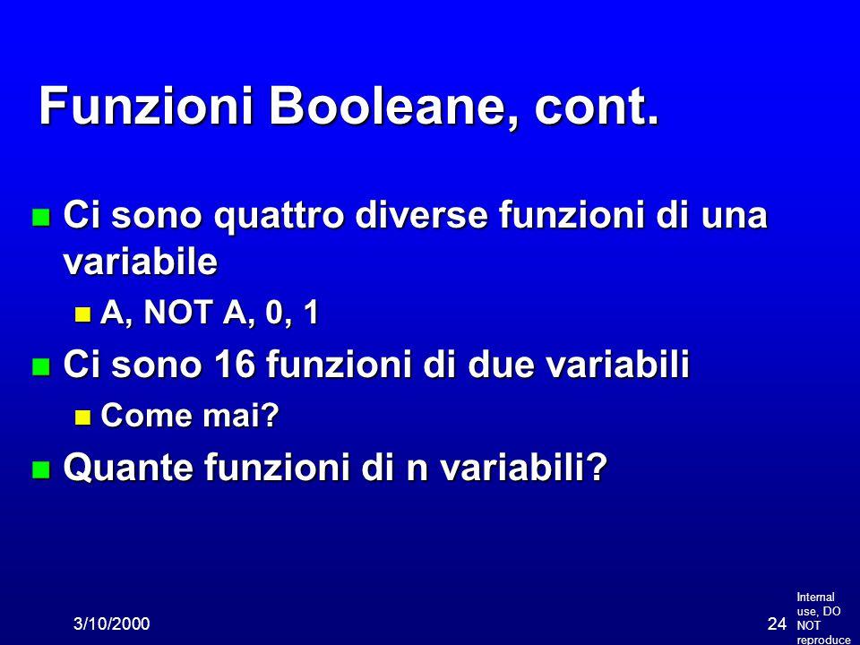 Internal use, DO NOT reproduce 3/10/200024 Funzioni Booleane, cont. n Ci sono quattro diverse funzioni di una variabile n A, NOT A, 0, 1 n Ci sono 16
