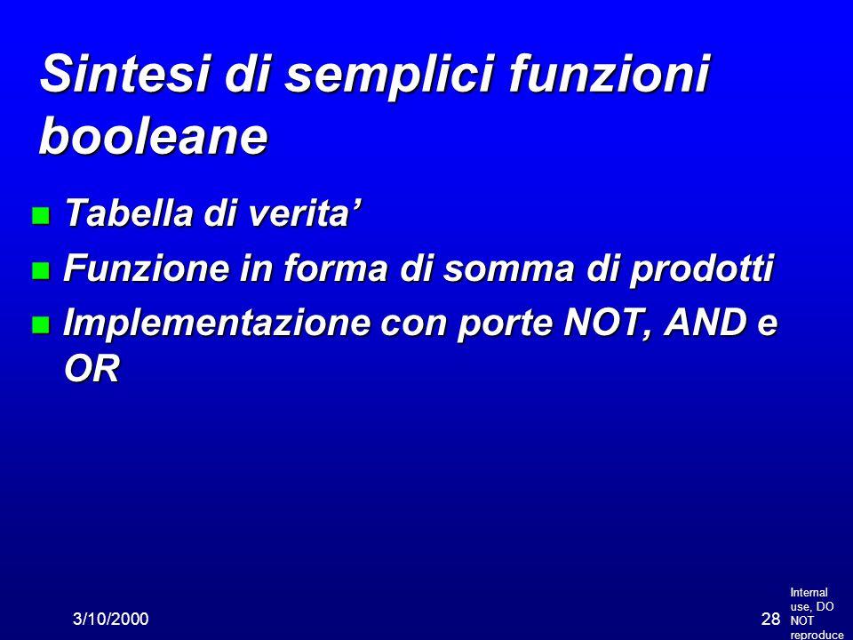 Internal use, DO NOT reproduce 3/10/200028 Sintesi di semplici funzioni booleane n Tabella di verita' n Funzione in forma di somma di prodotti n Implementazione con porte NOT, AND e OR