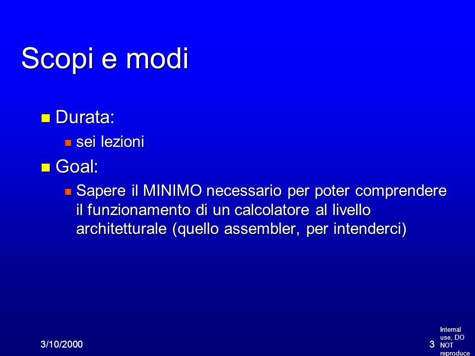 Internal use, DO NOT reproduce 3/10/20003 Scopi e modi n Durata: n sei lezioni n Goal: n Sapere il MINIMO necessario per poter comprendere il funziona