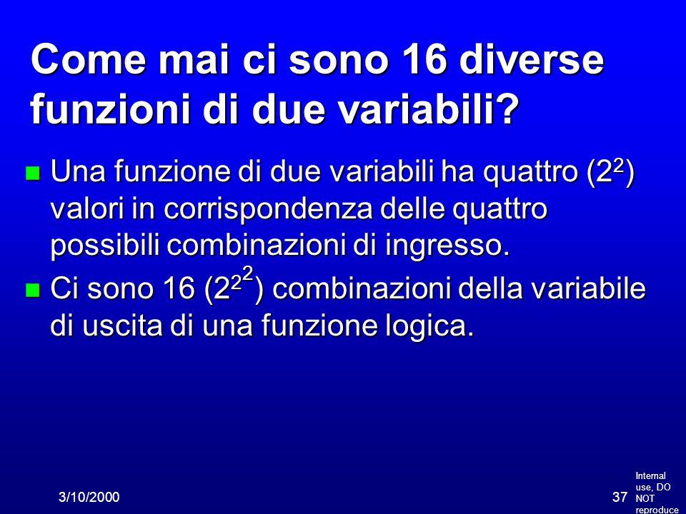 Internal use, DO NOT reproduce 3/10/200037 Come mai ci sono 16 diverse funzioni di due variabili? n Una funzione di due variabili ha quattro (2 2 ) va