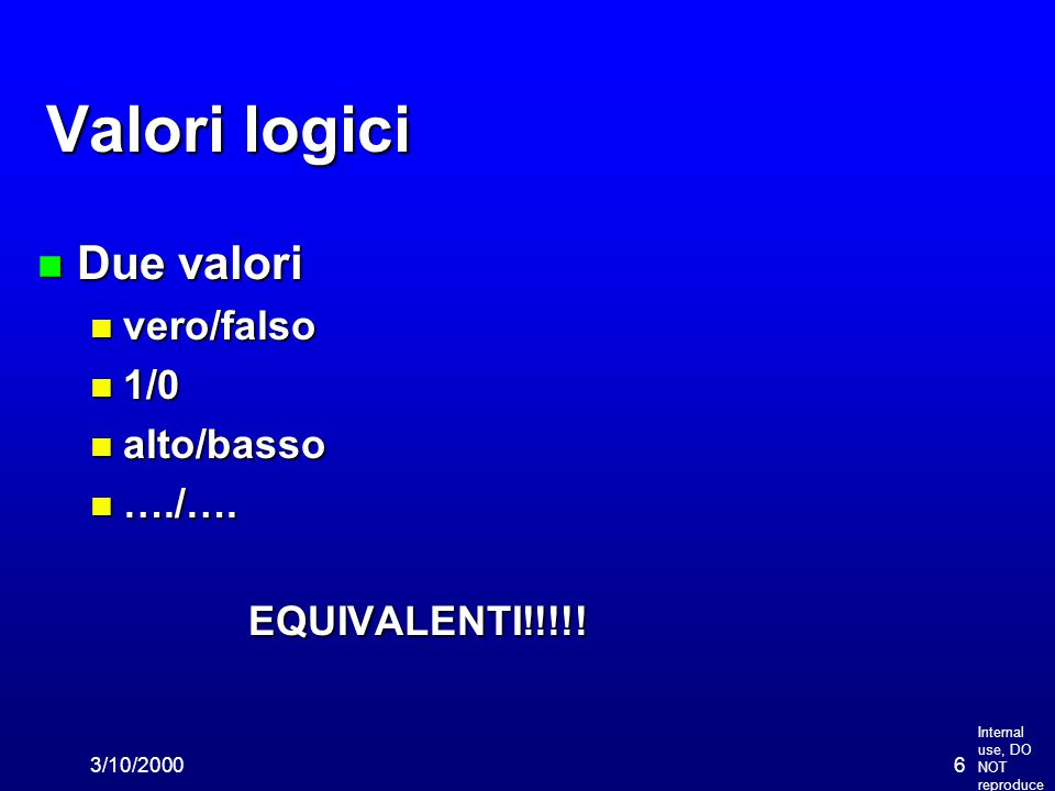 Internal use, DO NOT reproduce 3/10/20006 Valori logici n Due valori n vero/falso n 1/0 n alto/basso n …./…. EQUIVALENTI!!!!!