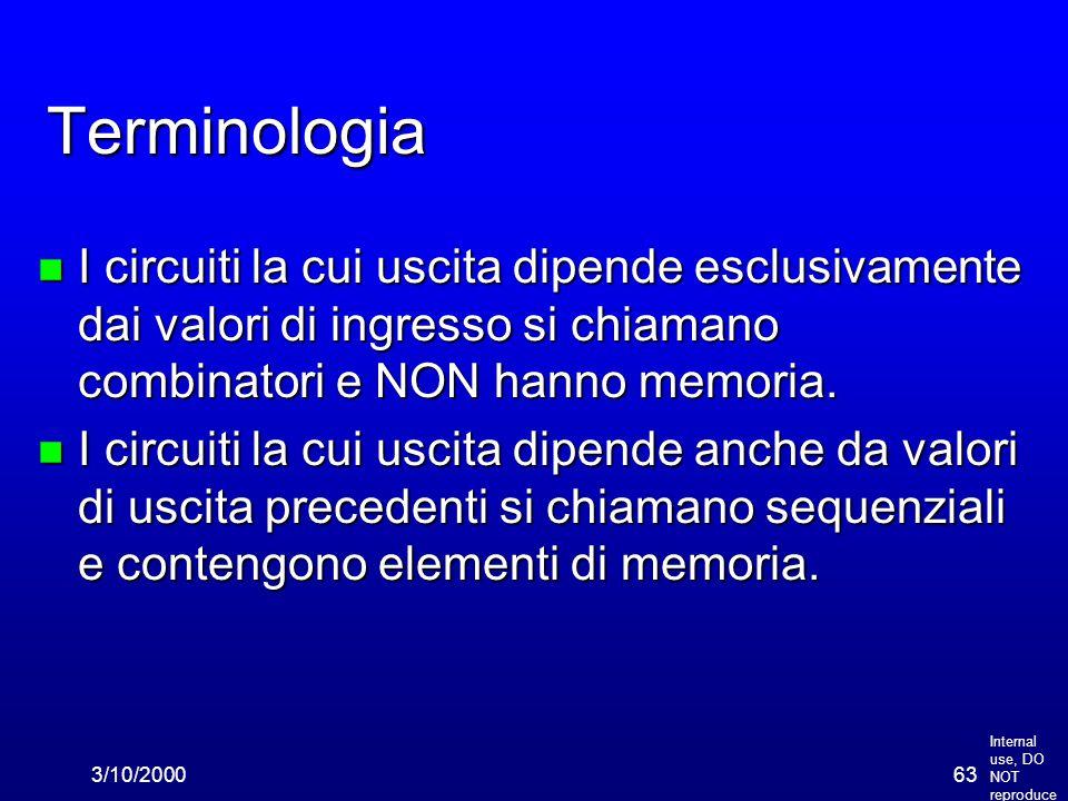 Internal use, DO NOT reproduce 3/10/200063 Terminologia n I circuiti la cui uscita dipende esclusivamente dai valori di ingresso si chiamano combinatori e NON hanno memoria.
