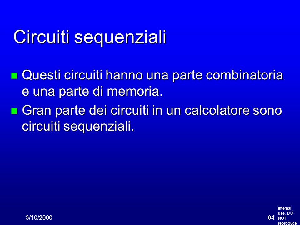Internal use, DO NOT reproduce 3/10/200064 Circuiti sequenziali n Questi circuiti hanno una parte combinatoria e una parte di memoria.