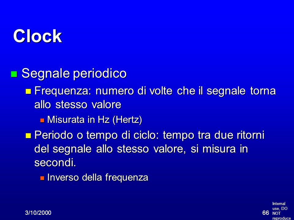 Internal use, DO NOT reproduce 3/10/200066 Clock n Segnale periodico n Frequenza: numero di volte che il segnale torna allo stesso valore n Misurata i