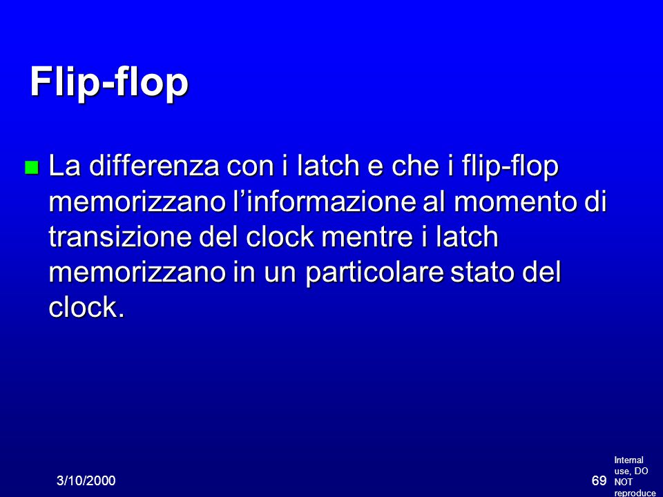 Internal use, DO NOT reproduce 3/10/200069 Flip-flop n La differenza con i latch e che i flip-flop memorizzano l'informazione al momento di transizione del clock mentre i latch memorizzano in un particolare stato del clock.