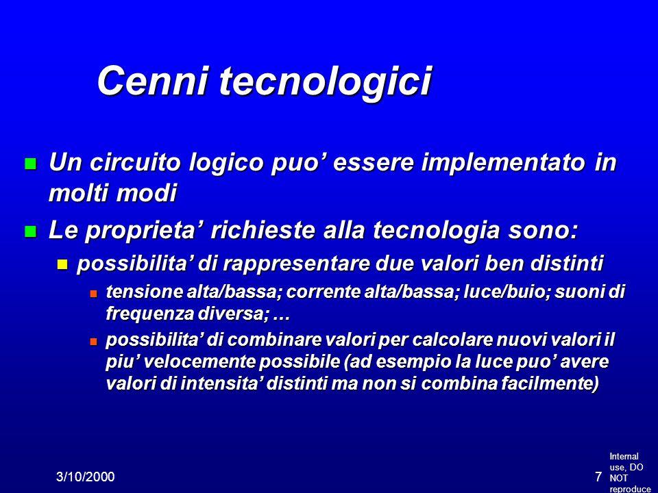 Internal use, DO NOT reproduce 3/10/20007 Cenni tecnologici n Un circuito logico puo' essere implementato in molti modi n Le proprieta' richieste alla