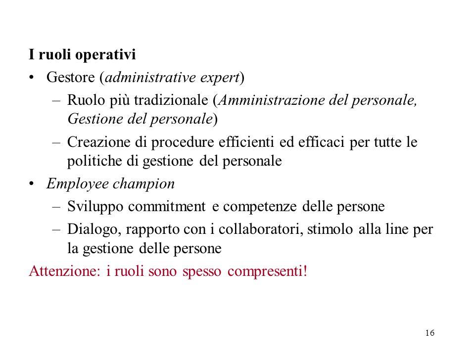 16 I ruoli operativi Gestore (administrative expert) –Ruolo più tradizionale (Amministrazione del personale, Gestione del personale) –Creazione di pro