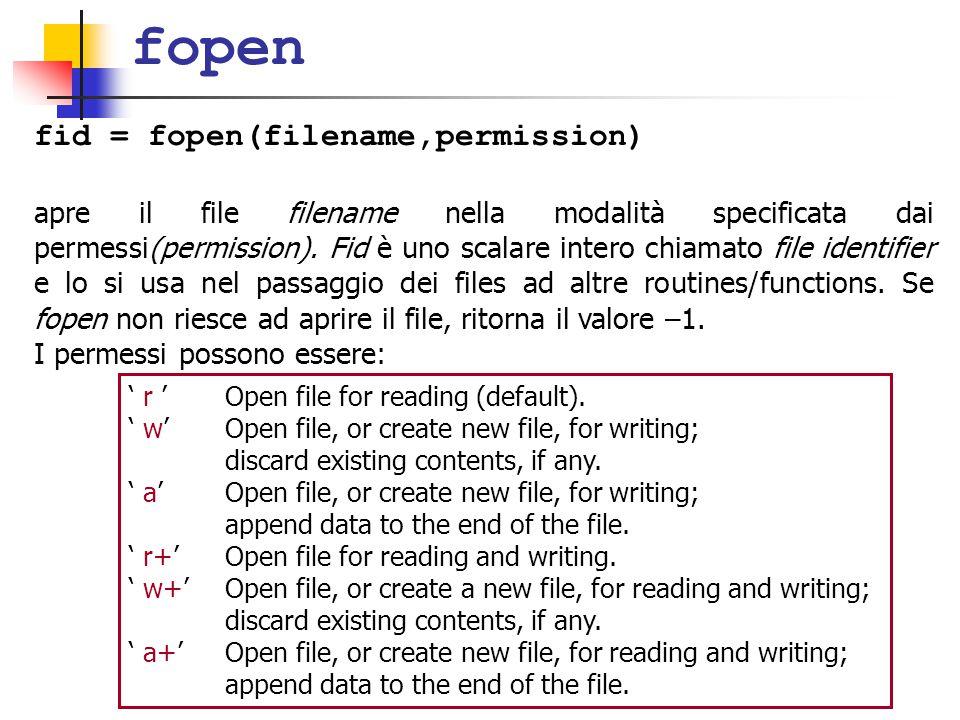 fopen fid = fopen(filename,permission) apre il file filename nella modalità specificata dai permessi(permission). Fid è uno scalare intero chiamato fi