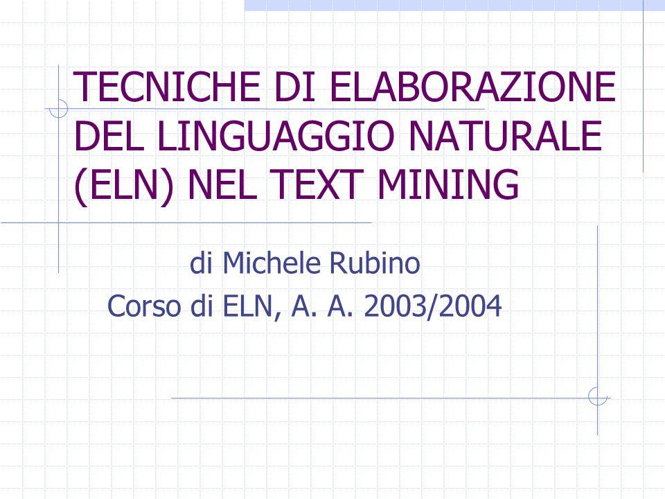 TECNICHE DI ELABORAZIONE DEL LINGUAGGIO NATURALE (ELN) NEL TEXT MINING di Michele Rubino Corso di ELN, A. A. 2003/2004
