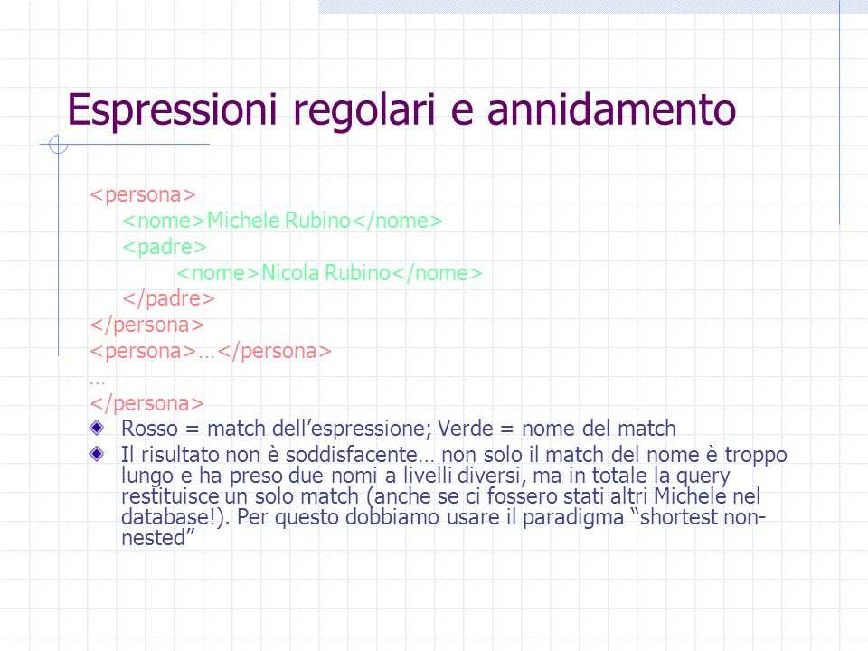 Espressioni regolari e annidamento Michele Rubino Nicola Rubino … Rosso = match dell'espressione; Verde = nome del match Il risultato non è soddisfacente… non solo il match del nome è troppo lungo e ha preso due nomi a livelli diversi, ma in totale la query restituisce un solo match (anche se ci fossero stati altri Michele nel database!).