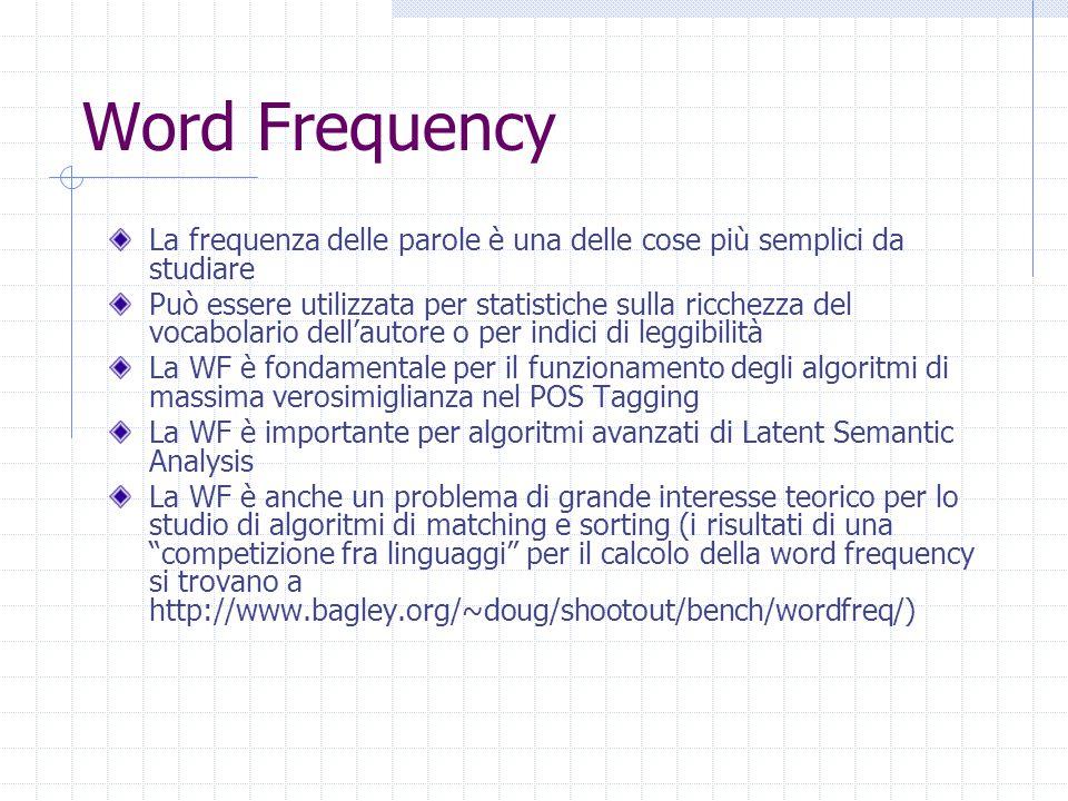 Word Frequency La frequenza delle parole è una delle cose più semplici da studiare Può essere utilizzata per statistiche sulla ricchezza del vocabolario dell'autore o per indici di leggibilità La WF è fondamentale per il funzionamento degli algoritmi di massima verosimiglianza nel POS Tagging La WF è importante per algoritmi avanzati di Latent Semantic Analysis La WF è anche un problema di grande interesse teorico per lo studio di algoritmi di matching e sorting (i risultati di una competizione fra linguaggi per il calcolo della word frequency si trovano a http://www.bagley.org/~doug/shootout/bench/wordfreq/)