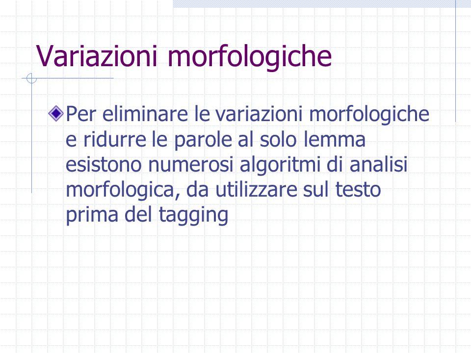 Variazioni morfologiche Per eliminare le variazioni morfologiche e ridurre le parole al solo lemma esistono numerosi algoritmi di analisi morfologica, da utilizzare sul testo prima del tagging