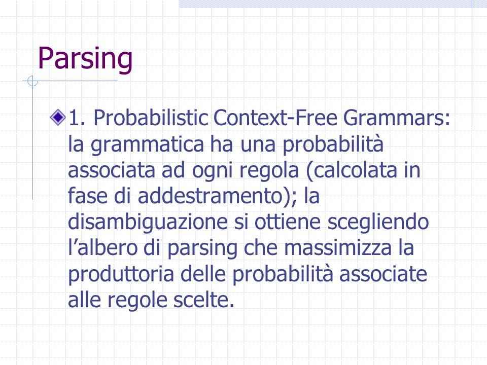 Parsing 1. Probabilistic Context-Free Grammars: la grammatica ha una probabilità associata ad ogni regola (calcolata in fase di addestramento); la dis