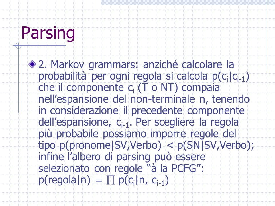 Parsing 2. Markov grammars: anziché calcolare la probabilità per ogni regola si calcola p(c i |c i-1 ) che il componente c i (T o NT) compaia nell'esp