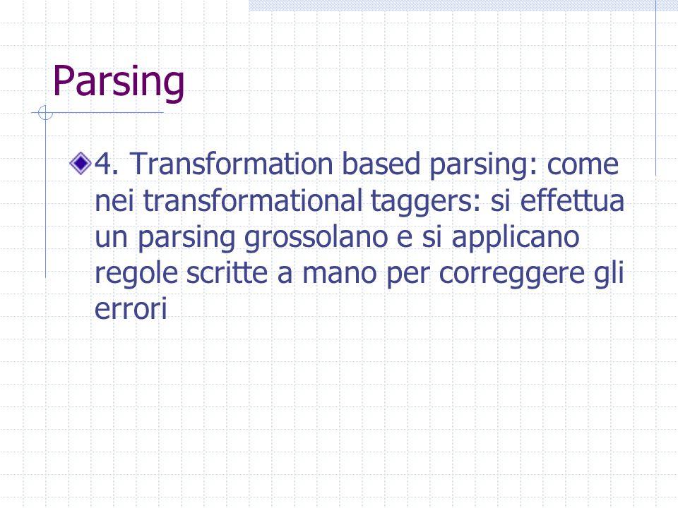 Parsing 4. Transformation based parsing: come nei transformational taggers: si effettua un parsing grossolano e si applicano regole scritte a mano per
