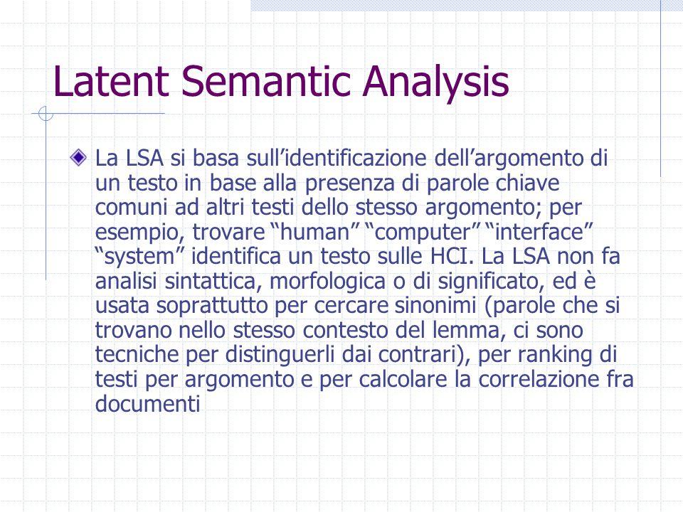 Latent Semantic Analysis La LSA si basa sull'identificazione dell'argomento di un testo in base alla presenza di parole chiave comuni ad altri testi dello stesso argomento; per esempio, trovare human computer interface system identifica un testo sulle HCI.