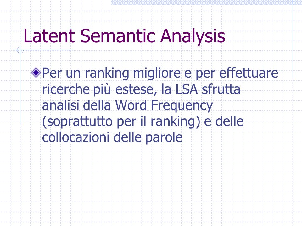 Latent Semantic Analysis Per un ranking migliore e per effettuare ricerche più estese, la LSA sfrutta analisi della Word Frequency (soprattutto per il ranking) e delle collocazioni delle parole