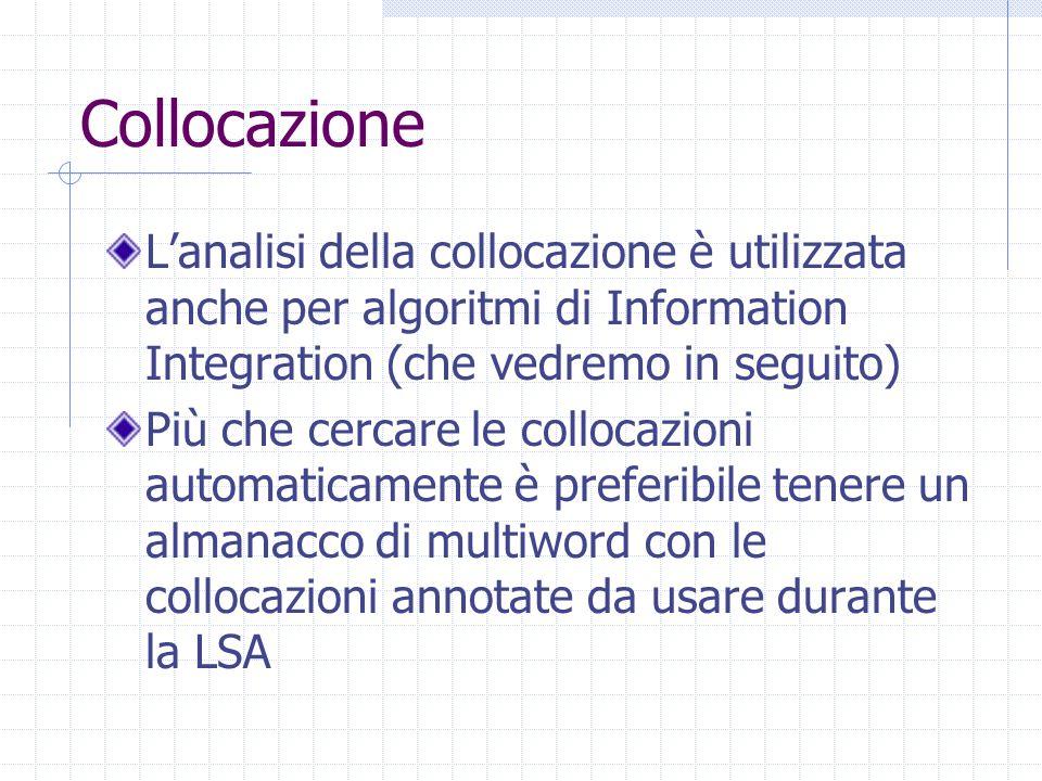 Collocazione L'analisi della collocazione è utilizzata anche per algoritmi di Information Integration (che vedremo in seguito) Più che cercare le collocazioni automaticamente è preferibile tenere un almanacco di multiword con le collocazioni annotate da usare durante la LSA