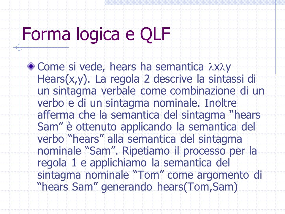 Forma logica e QLF Come si vede, hears ha semantica x y Hears(x,y). La regola 2 descrive la sintassi di un sintagma verbale come combinazione di un ve