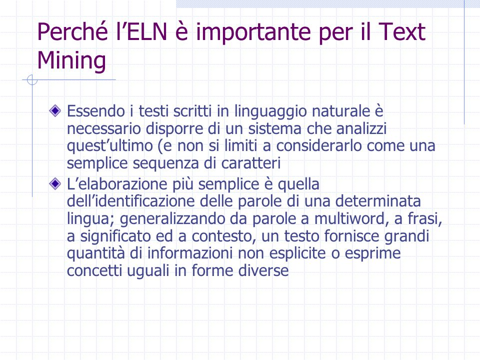 Perché l'ELN è importante per il Text Mining Essendo i testi scritti in linguaggio naturale è necessario disporre di un sistema che analizzi quest'ultimo (e non si limiti a considerarlo come una semplice sequenza di caratteri L'elaborazione più semplice è quella dell'identificazione delle parole di una determinata lingua; generalizzando da parole a multiword, a frasi, a significato ed a contesto, un testo fornisce grandi quantità di informazioni non esplicite o esprime concetti uguali in forme diverse