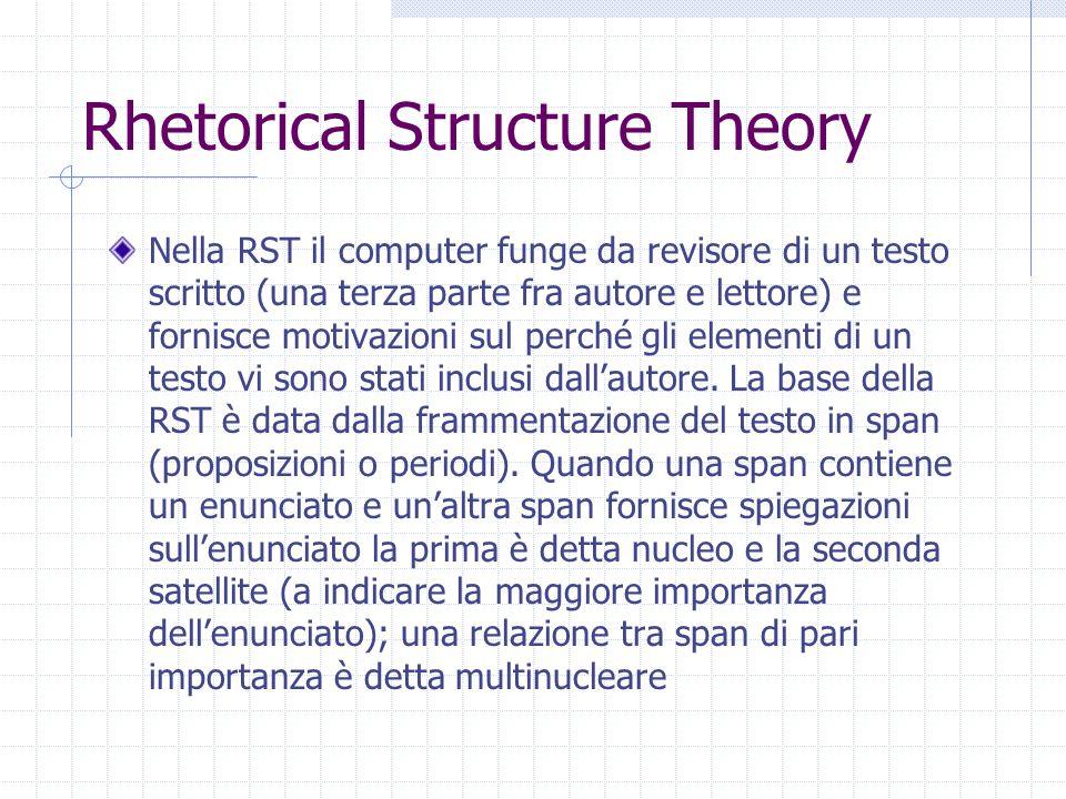 Rhetorical Structure Theory Nella RST il computer funge da revisore di un testo scritto (una terza parte fra autore e lettore) e fornisce motivazioni sul perché gli elementi di un testo vi sono stati inclusi dall'autore.