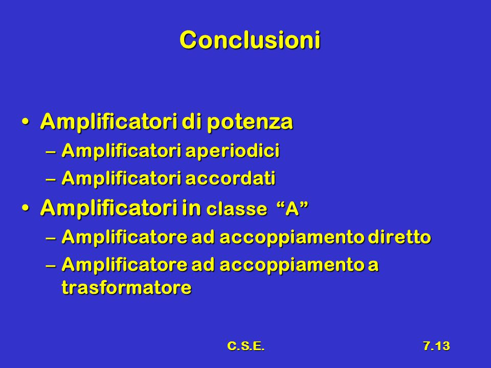 C.S.E.7.13 Conclusioni Amplificatori di potenzaAmplificatori di potenza –Amplificatori aperiodici –Amplificatori accordati Amplificatori in classe A Amplificatori in classe A –Amplificatore ad accoppiamento diretto –Amplificatore ad accoppiamento a trasformatore