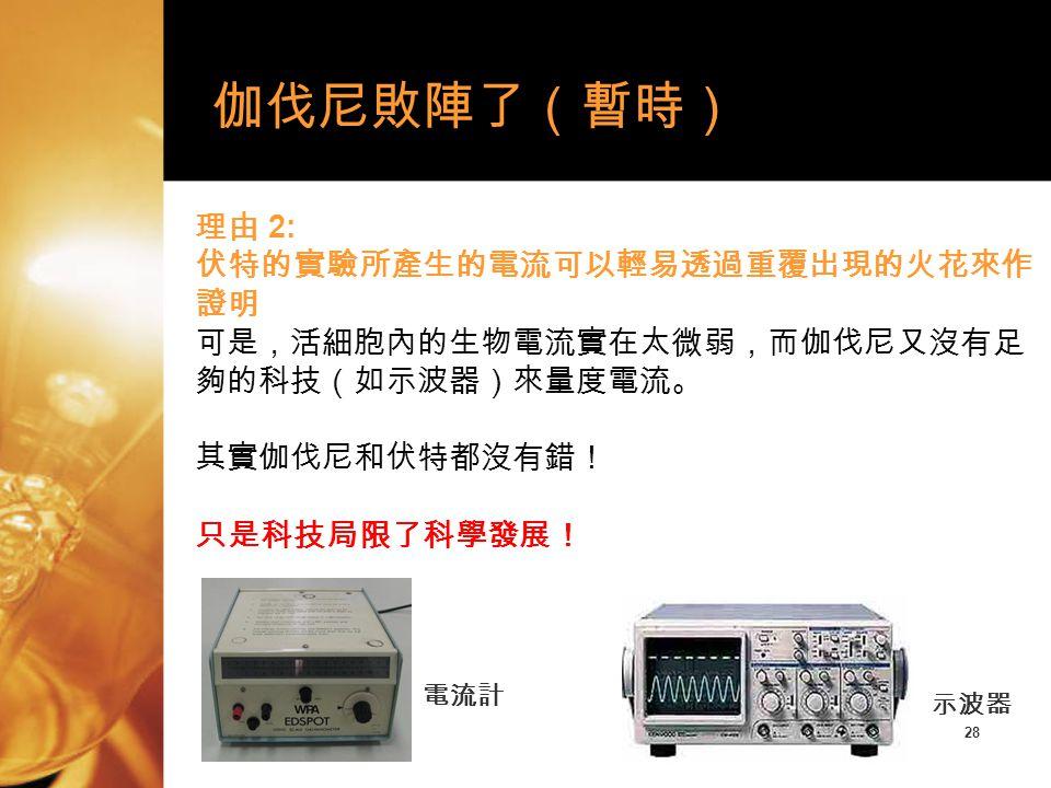 28 理由 2: 伏特的實驗所產生的電流可以輕易透過重覆出現的火花來作 證明 可是,活細胞內的生物電流實在太微弱,而伽伐尼又沒有足 夠的科技(如示波器)來量度電流。 其實伽伐尼和伏特都沒有錯! 只是科技局限了科學發展! 伽伐尼敗陣了(暫時) 電流計 示波器