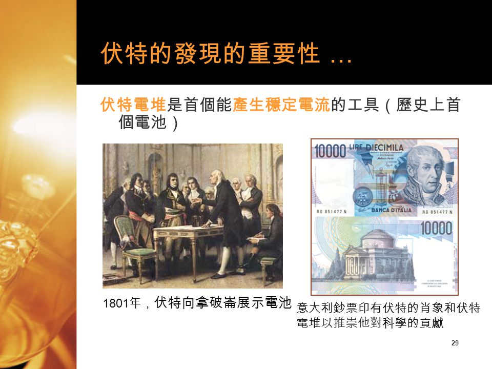 29 伏特電堆是首個能產生穩定電流的工具(歷史上首 個電池) 伏特的發現的重要性 … 1801 年, 伏特向拿破崙展示電池 意大利鈔票印有伏特的肖象和伏特 電堆以推崇他對科學的貢獻