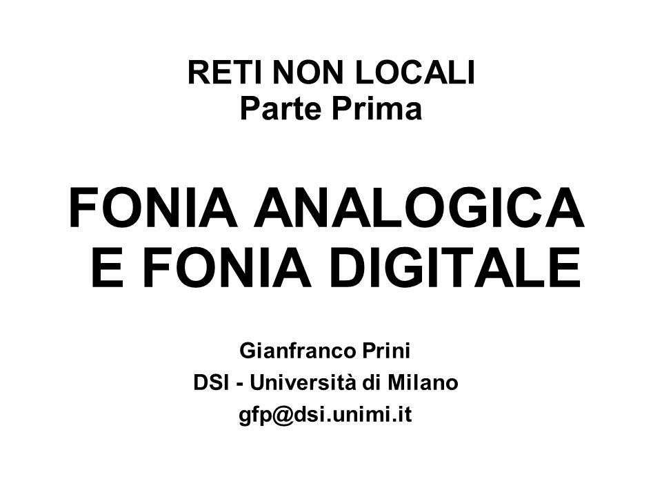 RETI NON LOCALI Parte Prima FONIA ANALOGICA E FONIA DIGITALE Gianfranco Prini DSI - Università di Milano gfp@dsi.unimi.it